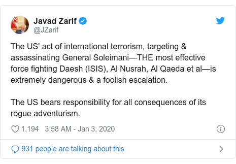 Twitter post by @JZarif: The US' act of international terrorism, targeting & assassinating General Soleimani—THE most effective force fighting Daesh (ISIS), Al Nusrah, Al Qaeda et al—is extremely dangerous & a foolish escalation.The US bears responsibility for all consequences of its rogue adventurism.