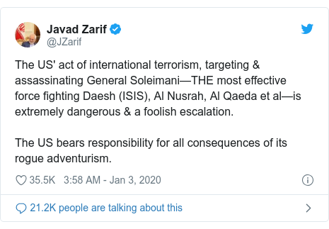 Twitter waxaa daabacay @JZarif: The US' act of international terrorism, targeting & assassinating General Soleimani—THE most effective force fighting Daesh (ISIS), Al Nusrah, Al Qaeda et al—is extremely dangerous & a foolish escalation.The US bears responsibility for all consequences of its rogue adventurism.