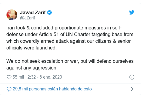 Publicación de Twitter por @JZarif: Iran took & concluded proportionate measures in self-defense under Article 51 of UN Charter targeting base from which cowardly armed attack against our citizens & senior officials were launched.We do not seek escalation or war, but will defend ourselves against any aggression.