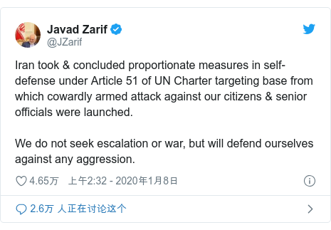 Twitter 用户名 @JZarif: Iran took & concluded proportionate measures in self-defense under Article 51 of UN Charter targeting base from which cowardly armed attack against our citizens & senior officials were launched.We do not seek escalation or war, but will defend ourselves against any aggression.