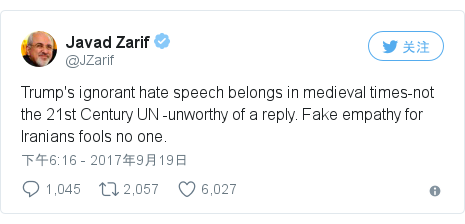Twitter 用户名 @JZarif: Trump's ignorant hate speech belongs in medieval times-not the 21st Century UN -unworthy of a reply. Fake empathy for Iranians fools no one.