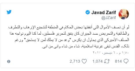 """تويتر رسالة بعث بها @JZarif: لو أن نصف الأموال التي أنفقتها بعض الحکام في المنطقة لتشجيع الإرهاب والتطرف والطائفية والتحريض ضد الجيران كان ینفق لتحریر فلسطین، لما كنا اليوم نواجه هذا الصلف الأميركي الذي یحاول ان يكرس """"وعد من لا يملك لمن لا يستحق"""" ورغم ذلک، القدس تبقی عربیة اسلامیة، شاء من شاء وابی من ابی."""
