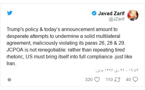 پست توییتر از @JZarif: Trump's policy & today's announcement amount to desperate attempts to undermine a solid multilateral agreement, maliciously violating its paras 26, 28 & 29. JCPOA is not renegotiable  rather than repeating tired rhetoric, US must bring itself into full compliance -just like Iran.