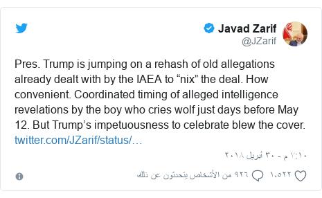 """تويتر رسالة بعث بها @JZarif: Pres. Trump is jumping on a rehash of old allegations already dealt with by the IAEA to """"nix"""" the deal. How convenient. Coordinated timing of alleged intelligence revelations by the boy who cries wolf just days before May 12. But Trump's impetuousness to celebrate blew the cover."""