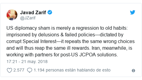Publicación de Twitter por @JZarif: US diplomacy sham is merely a regression to old habits  imprisoned by delusions & failed policies—dictated by corrupt Special Interest—it repeats the same wrong choices and will thus reap the same ill rewards. Iran, meanwhile, is working with partners for post-US JCPOA solutions.