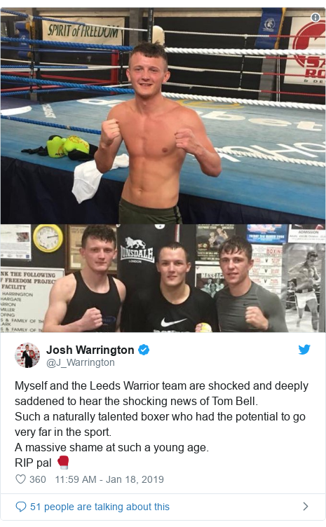 Twitter post by @J_Warrington: Myself and the Leeds Warrior team are shocked and deeply saddened to hear the shocking news of Tom Bell.Such a naturally talented boxer who had the potential to go very far in the sport.A massive shame at such a young age.RIP pal 🥊