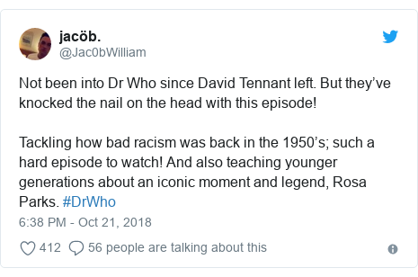 Twitter post by @Jac0bWilliam: Not been into Dr Who since David Tennant left. But they've knocked the nail on the head with this episode! Tackling how bad racism was back in the 1950's; such a hard episode to watch! And also teaching younger generations about an iconic moment and legend, Rosa Parks. #DrWho