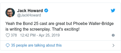 Twitter post by @JackHoward: Yeah the Bond 25 cast are great but Phoebe Waller-Bridge is writing the screenplay. That's exciting!