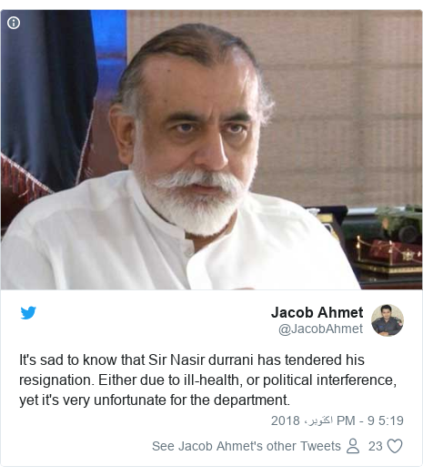 ٹوئٹر پوسٹس @JacobAhmet کے حساب سے: It's sad to know that Sir Nasir durrani has tendered his resignation. Either due to ill-health, or political interference, yet it's very unfortunate for the department.