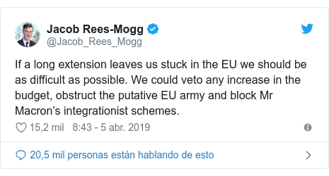 Publicación de Twitter por @Jacob_Rees_Mogg: If a long extension leaves us stuck in the EU we should be as difficult as possible. We could veto any increase in the budget, obstruct the putative EU army and block Mr Macron's integrationist schemes.
