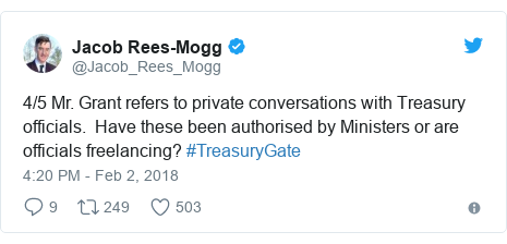 Twitter post by @Jacob_Rees_Mogg: 4/5 Mr. Grant refers to private conversations with Treasury officials.  Have these been authorised by Ministers or are officials freelancing? #TreasuryGate