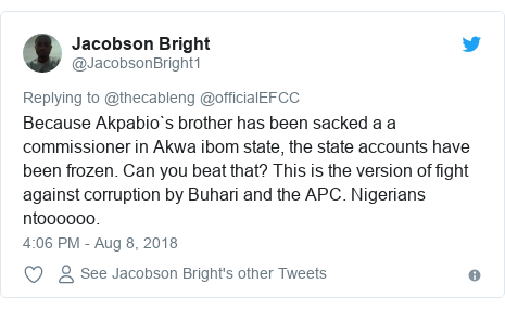 Twitter post by @JacobsonBright1: Because Akpabio`s brother has been sacked a a commissioner in Akwa ibom state, the state accounts have been frozen. Can you beat that? This is the version of fight against corruption by Buhari and the APC. Nigerians ntoooooo.
