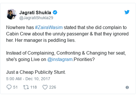 Twitter post by @JagratiShukla29: Nowhere has #ZairaWasim stated that she did complain to Cabin Crew about the unruly passenger & that they ignored her. Her manager is peddling lies.Instead of Complaining, Confronting & Changing her seat, she's going Live on @instagram.Priorities?Just a Cheap Publicity Stunt.