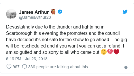 Twitter post by @JamesArthur23: Devastatingly due to the thunder and lightning in Scarborough this evening the promoters and the council have decided it's not safe for the show to go ahead. The gig will be rescheduled and if you want you can get a refund. I am so gutted and so sorry to all who came out 😔💔❤️