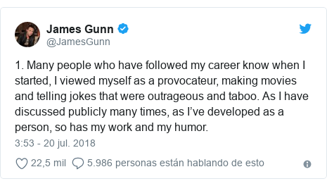 Publicación de Twitter por @JamesGunn: 1. Many people who have followed my career know when I started, I viewed myself as a provocateur, making movies and telling jokes that were outrageous and taboo. As I have discussed publicly many times, as I've developed as a person, so has my work and my humor.