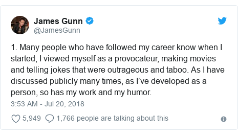 Twitter post by @JamesGunn: 1. Many people who have followed my career know when I started, I viewed myself as a provocateur, making movies and telling jokes that were outrageous and taboo. As I have discussed publicly many times, as I've developed as a person, so has my work and my humor.