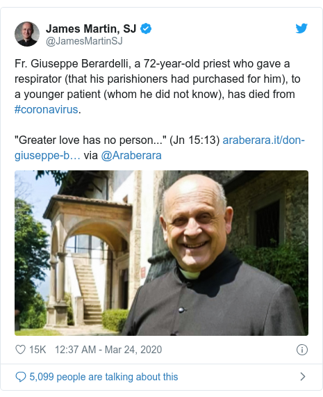 "Twitter post by @JamesMartinSJ: Fr. Giuseppe Berardelli, a 72-year-old priest who gave a respirator (that his parishioners had purchased for him), to a younger patient (whom he did not know), has died from #coronavirus. ""Greater love has no person..."" (Jn 15 13)  via @Araberara"