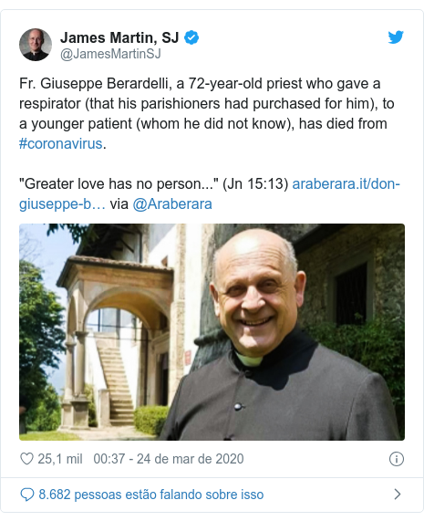 "Twitter post de @JamesMartinSJ: Fr. Giuseppe Berardelli, a 72-year-old priest who gave a respirator (that his parishioners had purchased for him), to a younger patient (whom he did not know), has died from #coronavirus. ""Greater love has no person..."" (Jn 15 13)  via @Araberara"