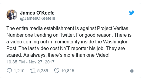 Twitter post by @JamesOKeefeIII: The entire media establishment is against Project Veritas. Number one trending on Twitter. For good reason. There is a video coming out in momentarily inside the Washington Post. The last video cost NYT reporter his job. They are scared. As always, there's more than one Video!