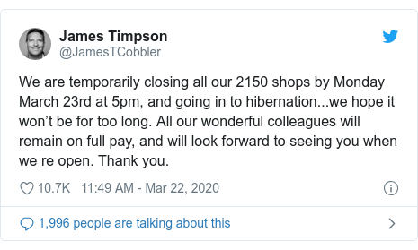 Twitter post by @JamesTCobbler: We are temporarily closing all our 2150 shops by Monday March 23rd at 5pm, and going in to hibernation...we hope it won't be for too long. All our wonderful colleagues will remain on full pay, and will look forward to seeing you when we re open. Thank you.