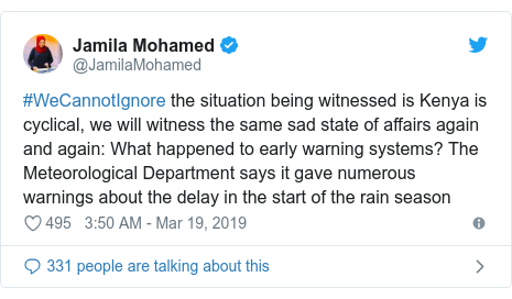 Ujumbe wa Twitter wa @JamilaMohamed: #WeCannotIgnore the situation being witnessed is Kenya is cyclical, we will witness the same sad state of affairs again and again  What happened to early warning systems? The Meteorological Department says it gave numerous warnings about the delay in the start of the rain season