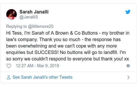 Twitter post by @JanalliS: Hi Tess, I'm Sarah of A Brown & Co Buttons - my brother in law's company. Thank you so much - the response has been overwhelming and we can't cope with any more enquiries but SUCCESS! No buttons will go to landfill. I'm so sorry we couldn't respond to everyone but thank you! xx
