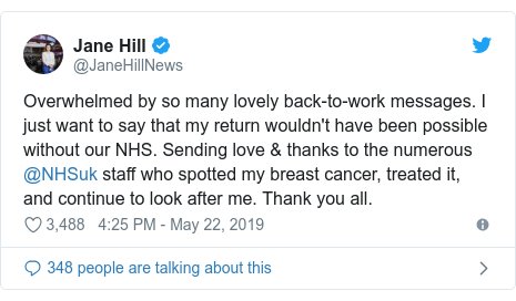 Twitter post by @JaneHillNews: Overwhelmed by so many lovely back-to-work messages. I just want to say that my return wouldn't have been possible without our NHS. Sending love & thanks to the numerous @NHSuk staff who spotted my breast cancer, treated it, and continue to look after me. Thank you all.