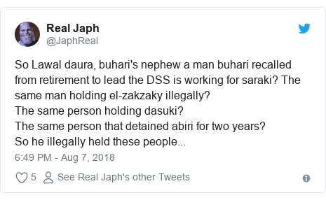 Twitter post by @JaphReal: So Lawal daura, buhari's nephew a man buhari recalled from retirement to lead the DSS is working for saraki? The same man holding el-zakzaky illegally?The same person holding dasuki?The same person that detained abiri for two years?So he illegally held these people...