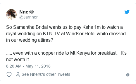 Ujumbe wa Twitter wa @Jarnner: So Samantha Bridal wants us to pay Kshs 1m to watch a royal wedding on KTN TV at Windsor Hotel while dressed in our wedding attires?..... even with a chopper ride to Mt Kenya for breakfast,   It's not worth it.