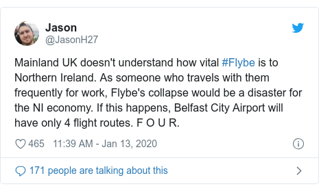Twitter post by @JasonH27: Mainland UK doesn't understand how vital #Flybe is to Northern Ireland. As someone who travels with them frequently for work, Flybe's collapse would be a disaster for the NI economy. If this happens, Belfast City Airport will have only 4 flight routes. F O U R.