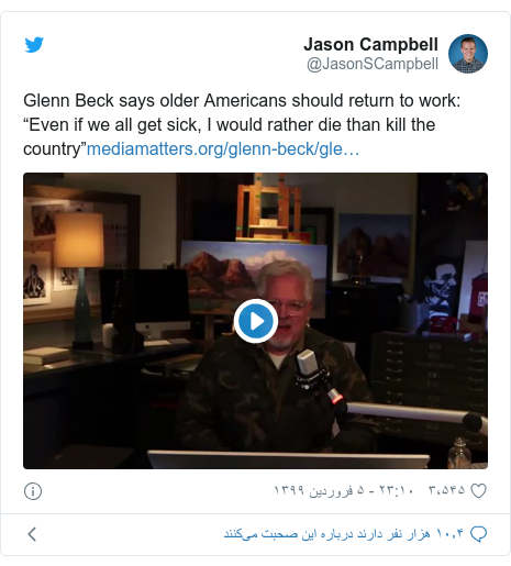 "پست توییتر از @JasonSCampbell: Glenn Beck says older Americans should return to work  ""Even if we all get sick, I would rather die than kill the country"""