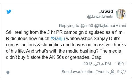 ٹوئٹر پوسٹس @Jawadweets کے حساب سے: Still reeling from the 3-hr PR campaign disguised as a film. Ridiculous how much #Sanju whitewashes Sanjay Dutt's crimes, actions & stupidities and leaves out massive chunks of his life. And what's with the media bashing? The media didn't buy & store the AK 56s or grenades. Crap.