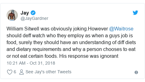 Twitter post by @JayGardner: William Sitwell was obviously joking.However @Waitrose should deff watch who they employ as when a guys job is food, surely they should have an understanding of diff diets and dietary requirements and why a person chooses to eat or not eat certain foods. His response was ignorant