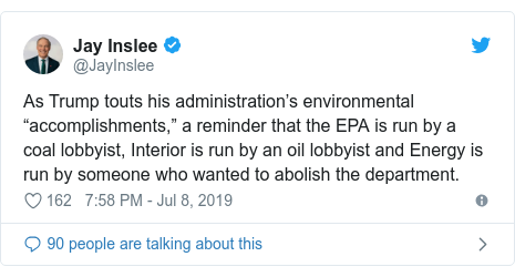 """Twitter post by @JayInslee: As Trump touts his administration's environmental """"accomplishments,"""" a reminder that the EPA is run by a coal lobbyist, Interior is run by an oil lobbyist and Energy is run by someone who wanted to abolish the department."""