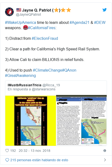 Publicación de Twitter por @JayneQPatriot: #WakeUpAmerica time to learn about #Agenda21 & #DEW weapons. 🤬#CaliforniaFires 1) Distract from #ElectionFraud2) Clear a path for California's High Speed Rail System.3) Allow Cali to claim BILLIONS in relief funds.4) Used to push #ClimateChange#QAnon #GreatAwakening