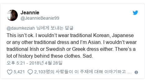 Twitter post by @JeannieBeanie99: This isn't ok. I wouldn't wear traditional Korean, Japanese or any other traditional dress and I'm Asian. I wouldn't wear traditional Irish or Swedish or Greek dress either. There's a lot of history behind these clothes. Sad.