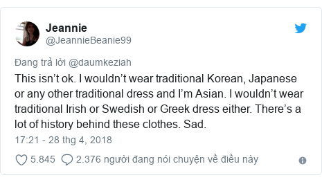 Twitter bởi @JeannieBeanie99: This isn't ok. I wouldn't wear traditional Korean, Japanese or any other traditional dress and I'm Asian. I wouldn't wear traditional Irish or Swedish or Greek dress either. There's a lot of history behind these clothes. Sad.