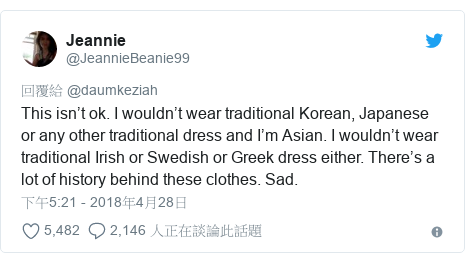 Twitter 用戶名 @JeannieBeanie99: This isn't ok. I wouldn't wear traditional Korean, Japanese or any other traditional dress and I'm Asian. I wouldn't wear traditional Irish or Swedish or Greek dress either. There's a lot of history behind these clothes. Sad.
