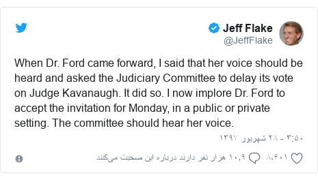 پست توییتر از @JeffFlake: When Dr. Ford came forward, I said that her voice should be heard and asked the Judiciary Committee to delay its vote on Judge Kavanaugh. It did so. I now implore Dr. Ford to accept the invitation for Monday, in a public or private setting. The committee should hear her voice.