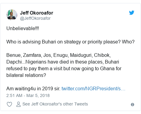 Twitter post by @JeffOkoroafor: Unbelievable!!!Who is advising Buhari on strategy or priority please? Who?Benue, Zamfara, Jos, Enugu, Maiduguri, Chibok, Dapchi...Nigerians have died in these places, Buhari refused to pay them a visit but now going to Ghana for bilateral relations?Am waiting4u in 2019 sir.