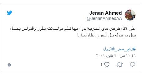 تويتر رسالة بعث بها @JenanAhmedAA: على الاقل تفرض  هذي الضريبة بدول فيها نظام مواصلات مطور والمواطن يحصل بديل مو بدولة مثل البحرين نظام تعبان! #رفع_سعر_البترول
