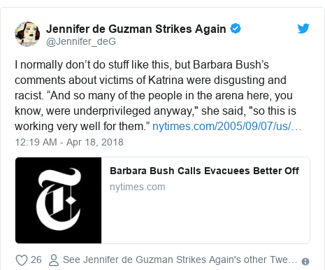 "Twitter post by @Jennifer_deG: I normally don't do stuff like this, but Barbara Bush's comments about victims of Katrina were disgusting and racist. ""And so many of the people in the arena here, you know, were underprivileged anyway,"" she said, ""so this is working very well for them."""