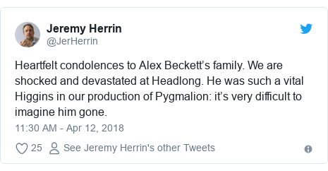 Twitter post by @JerHerrin: Heartfelt condolences to Alex Beckett's family. We are shocked and devastated at Headlong. He was such a vital Higgins in our production of Pygmalion  it's very difficult to imagine him gone.