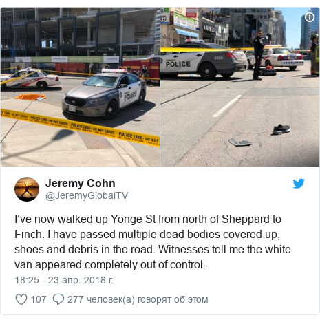 Twitter пост, автор: @JeremyGlobalTV: I've now walked up Yonge St from north of Sheppard to Finch. I have passed multiple dead bodies covered up, shoes and debris in the road. Witnesses tell me the white van appeared completely out of control.