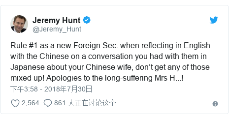 Twitter 用户名 @Jeremy_Hunt: Rule #1 as a new Foreign Sec  when reflecting in English with the Chinese on a conversation you had with them in Japanese about your Chinese wife, don't get any of those mixed up! Apologies to the long-suffering Mrs H...!
