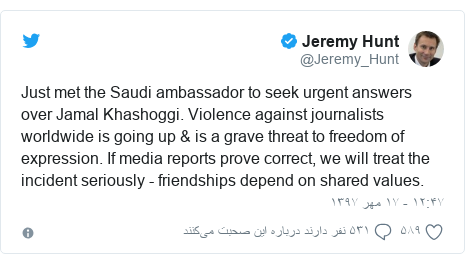 پست توییتر از @Jeremy_Hunt: Just met the Saudi ambassador to seek urgent answers over Jamal Khashoggi. Violence against journalists worldwide is going up & is a grave threat to freedom of expression. If media reports prove correct, we will treat the incident seriously - friendships depend on shared values.