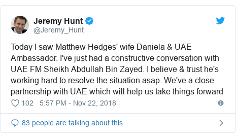 Twitter post by @Jeremy_Hunt: Today I saw Matthew Hedges' wife Daniela & UAE Ambassador. I've just had a constructive conversation with UAE FM Sheikh Abdullah Bin Zayed. I believe & trust he's working hard to resolve the situation asap. We've a close partnership with UAE which will help us take things forward