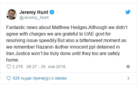 Twitter post by @Jeremy_Hunt: Fantastic news about Matthew Hedges.Although we didn't agree with charges we are grateful to UAE govt for resolving issue speedily.But also a bittersweet moment as we remember Nazanin &other innocent ppl detained in Iran.Justice won't be truly done until they too are safely home.