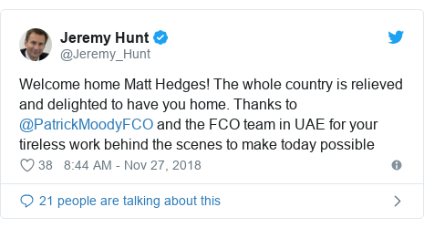 Twitter post by @Jeremy_Hunt: Welcome home Matt Hedges! The whole country is relieved and delighted to have you home. Thanks to @PatrickMoodyFCO and the FCO team in UAE for your tireless work behind the scenes to make today possible