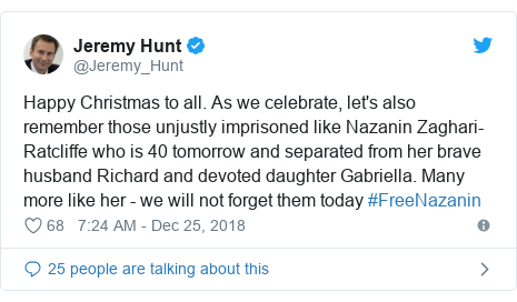 Twitter post by @Jeremy_Hunt: Happy Christmas to all. As we celebrate, let's also remember those unjustly imprisoned like Nazanin Zaghari-Ratcliffe who is 40 tomorrow and separated from her brave husband Richard and devoted daughter Gabriella. Many more like her - we will not forget them today #FreeNazanin